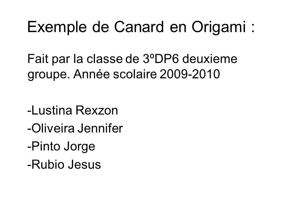 Exemple de Canard en Origami : Fait par la classe de 3ºDP6 deuxieme groupe. Année scolaire 2009-2010 -Lustina Rexzon -Oliveira Jennifer -Pinto Jorge -
