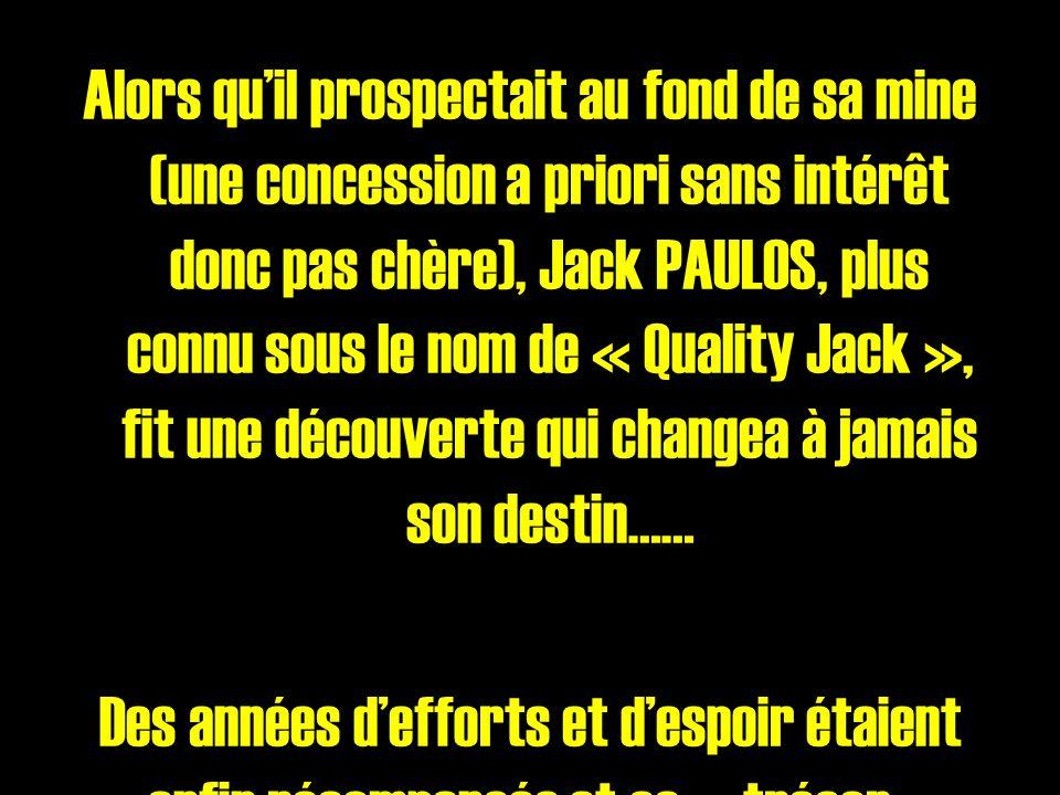 Alors quil prospectait au fond de sa mine (une concession a priori sans intérêt donc pas chère), Jack PAULOS, plus connu sous le nom de « Quality Jack », fit une découverte qui changea à jamais son destin…… Des années defforts et despoir étaient enfin récompensés et ce « trésor », car ça en était un, était laboutissement de toute une vie de dur labeur !