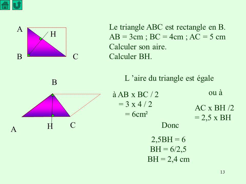 13 A CB H Le triangle ABC est rectangle en B.AB = 3cm ; BC = 4cm ; AC = 5 cm Calculer son aire.