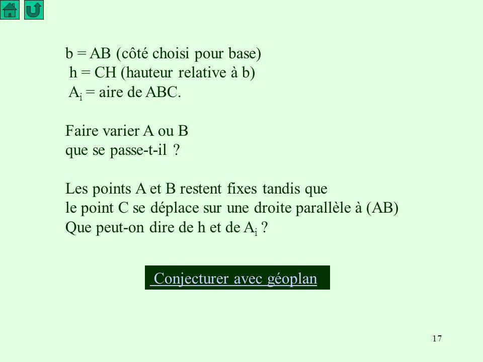 17 Conjecturer avec géoplan b = AB (côté choisi pour base) h = CH (hauteur relative à b) A i = aire de ABC.