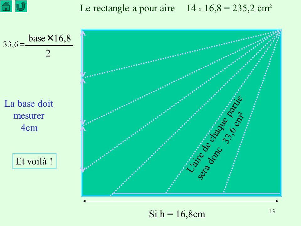 19 Le rectangle a pour aire14 x 16,8 = 235,2 cm² L aire de chaque partie sera donc 33,6 cm² La base doit mesurer 4cm Si h = 16,8cm Et voilà .
