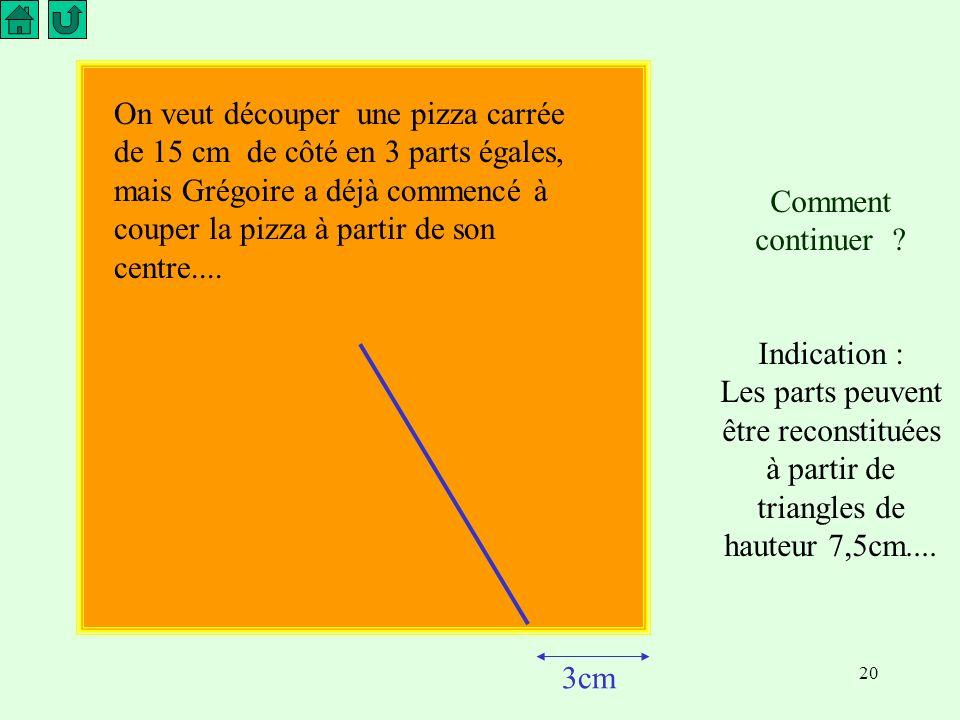 20 On veut découper une pizza carrée de 15 cm de côté en 3 parts égales, mais Grégoire a déjà commencé à couper la pizza à partir de son centre....