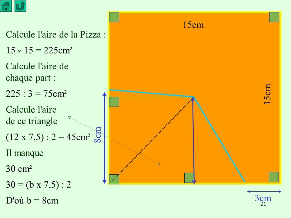 21 3cm Calcule l aire de la Pizza : Calcule l aire de chaque part : Calcule l aire de ce triangle Il manque 15 x 15 = 225cm² 225 : 3 = 75cm² (12 x 7,5) : 2 = 45cm² 30 cm² 30 = (b x 7,5) : 2 D où b = 8cm 8cm 15cm