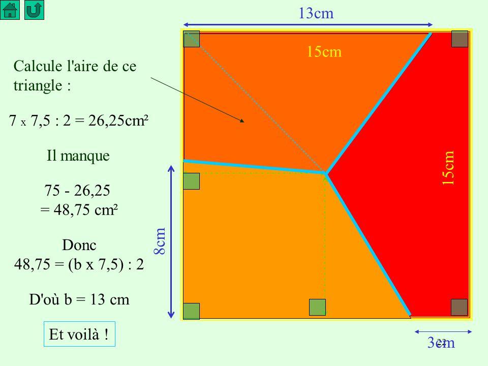 22 3cm Calcule l aire de ce triangle : Il manque 7 x 7,5 : 2 = 26,25cm² 75 - 26,25 = 48,75 cm² Donc 48,75 = (b x 7,5) : 2 D où b = 13 cm 8cm 15cm 13cm Et voilà !