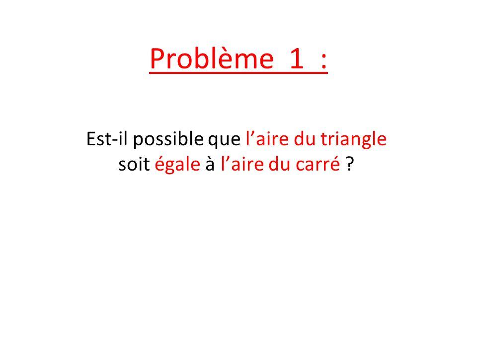 Problème 1 : Est-il possible que laire du triangle soit égale à laire du carré ?