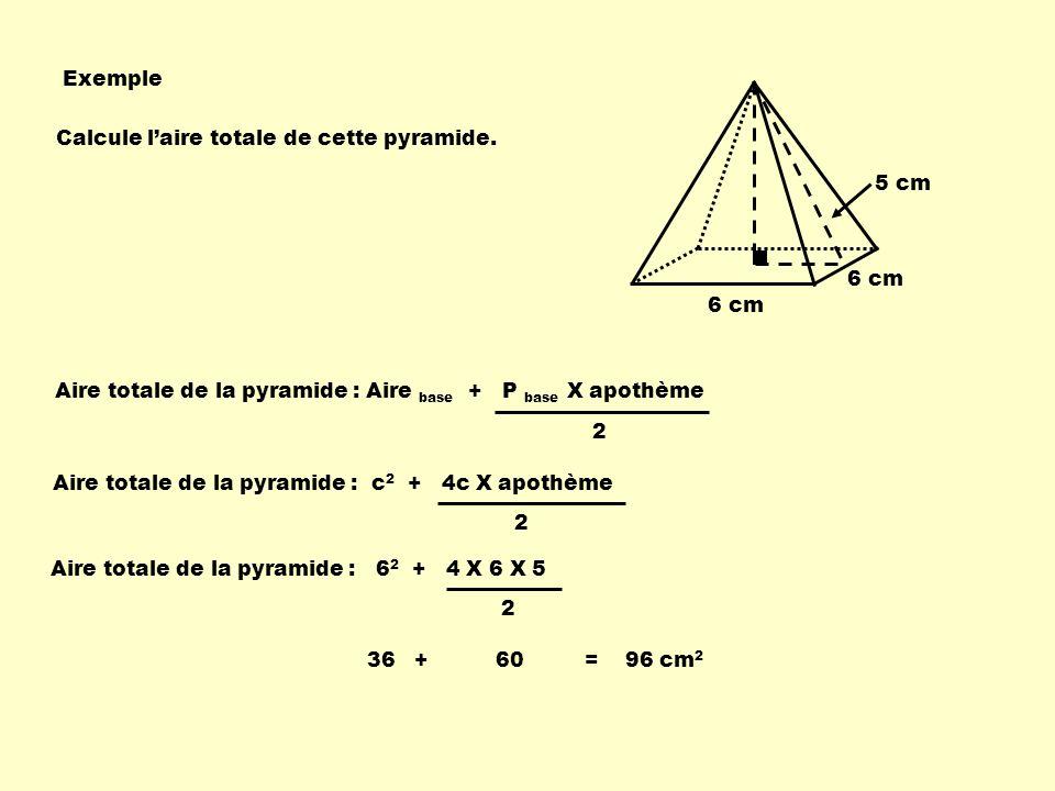 Exemple 6 cm 5 cm 6 cm Aire totale de la pyramide : Aire base + P base X apothème 2 Aire totale de la pyramide : c 2 + 4c X apothème 2 Aire totale de la pyramide : 6 2 + 4 X 6 X 5 2 36 + 60 = 96 cm 2 Calcule laire totale de cette pyramide.