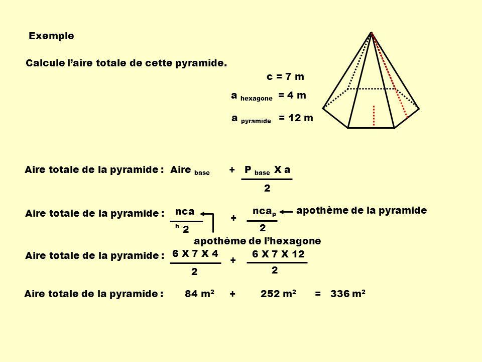 Exemple Aire totale de la pyramide : Aire base + P base X a 2 Calcule laire totale de cette pyramide.