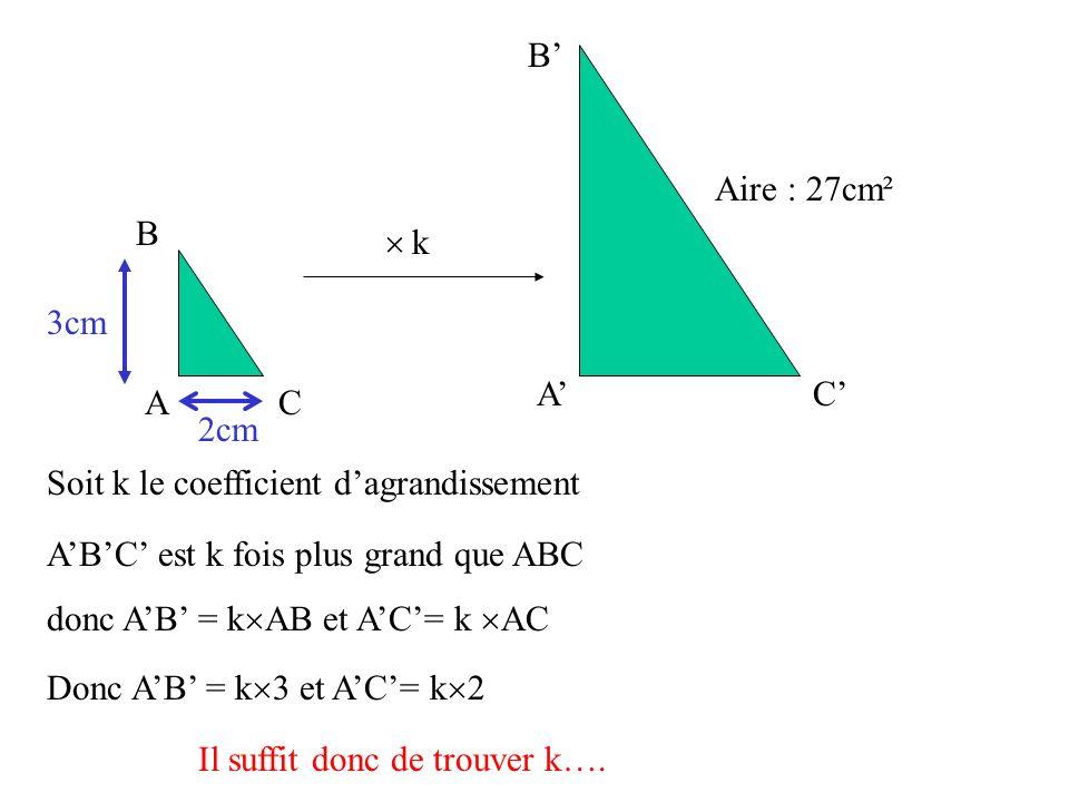 A B C A B C Aire : 27cm² 3cm 2cm Soit k le coefficient dagrandissement k ABC est k fois plus grand que ABC donc AB = k AB et AC= k AC Donc AB = k 3 et