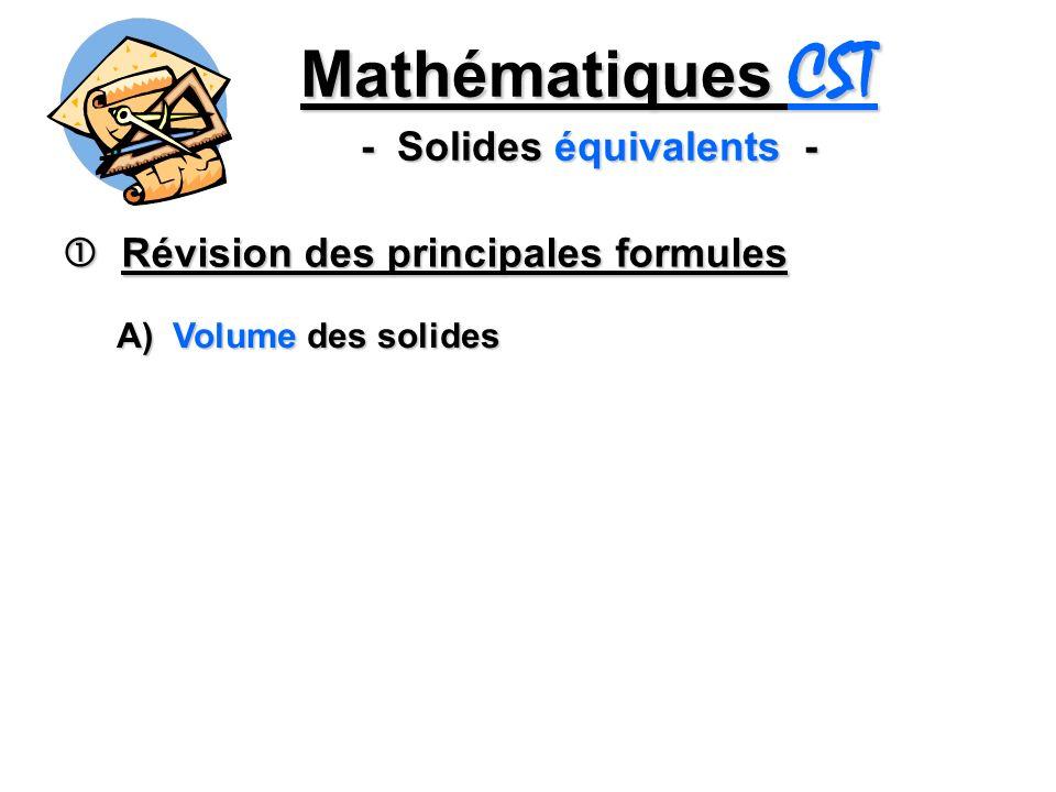 Mathématiques CST - Solides équivalents - Révision des principales formules Révision des principales formules A) Volume des solides