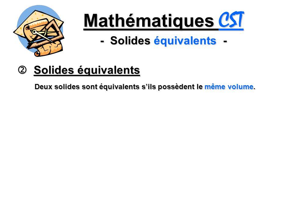 Mathématiques CST - Solides équivalents - Solides équivalents Solides équivalents Deux solides sont équivalents sils possèdent le même volume.