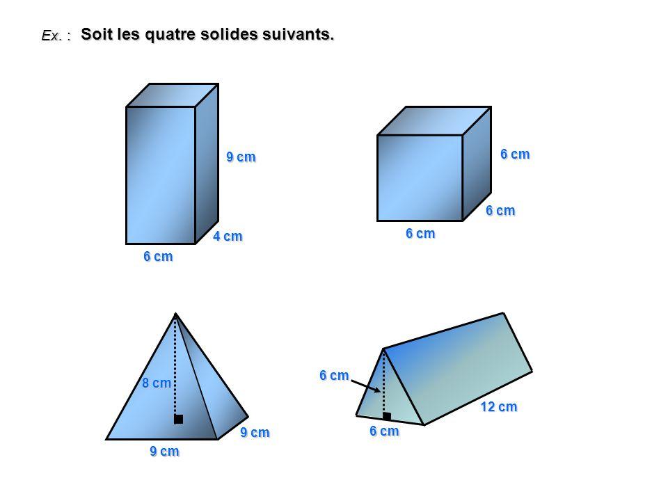 Ex. : Soit les quatre solides suivants. 6 cm 4 cm 9 cm 6 cm 9 cm 8 cm 6 cm 12 cm 6 cm