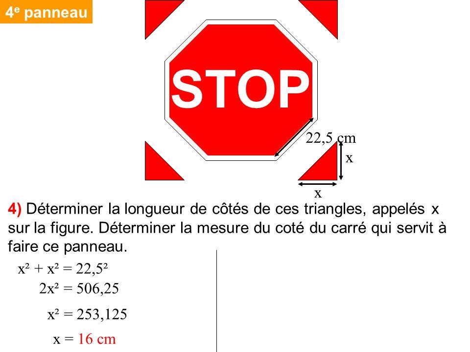STOP 22,5 cm x x x² + x² = 22,5² 2x² = 506,25 x² = 253,125 x = 16 cm 4 e panneau 4) Déterminer la longueur de côtés de ces triangles, appelés x sur la