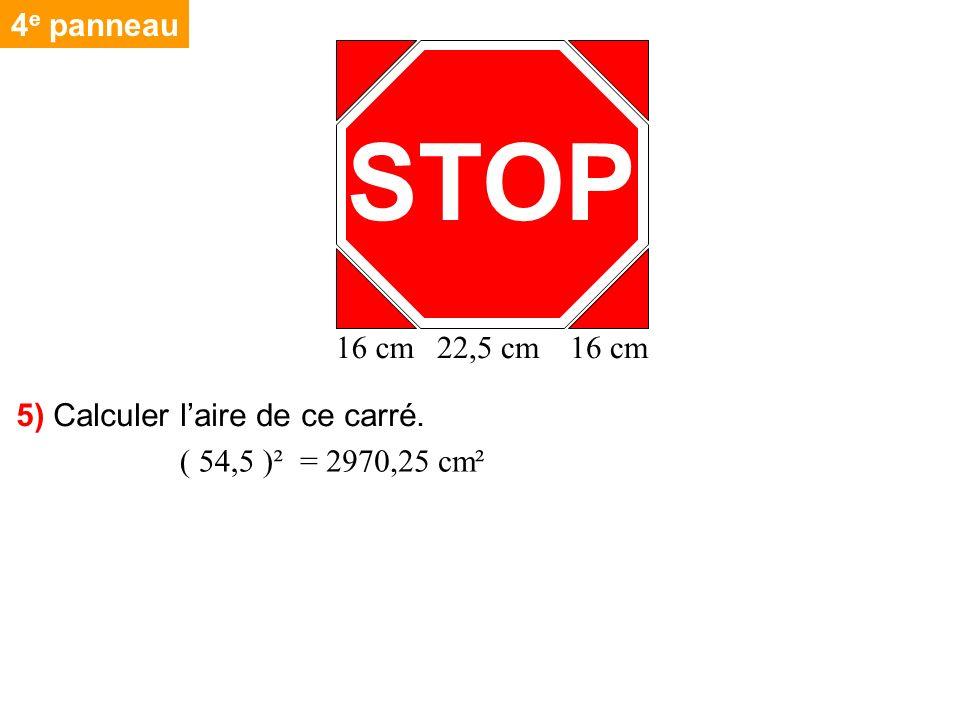 4 e panneau 5) Calculer laire de ce carré. STOP 16 cm22,5 cm16 cm = 2970,25 cm²( 54,5 )²