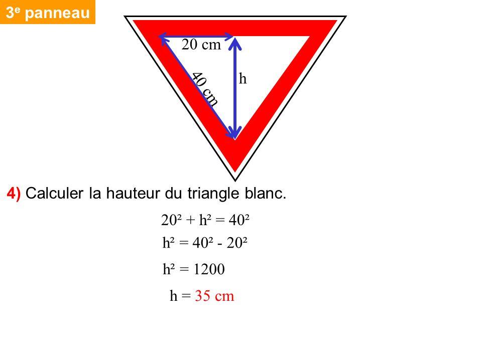 3 e panneau 4) Calculer la hauteur du triangle blanc. 40 cm h 20 cm 20² + h² = 40² h² = 40² - 20² h² = 1200 h = 35 cm