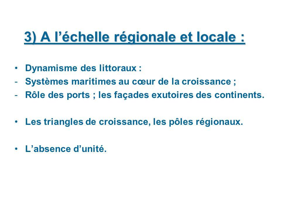 3) A léchelle régionale et locale : Dynamisme des littoraux : -Systèmes maritimes au cœur de la croissance ; -Rôle des ports ; les façades exutoires des continents.