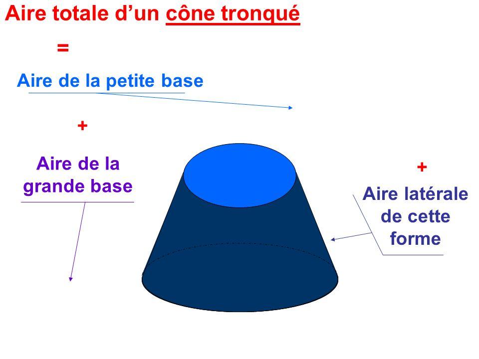 = Aire de la petite base + Aire de la grande base + Aire latérale de cette forme Aire totale dun cône tronqué