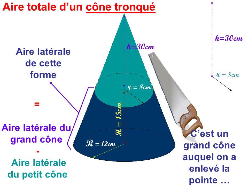 - Aire latérale du petit cône = Aire latérale de cette forme Aire latérale du grand cône R = 12cm h=30cm r = 8cm Cest un grand cône auquel on a enlevé la pointe … H = 15cm h=30cm Aire totale dun cône tronqué