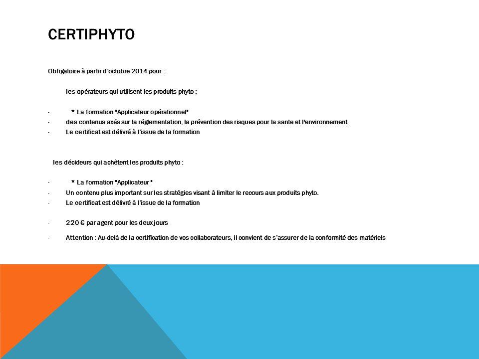 CERTIPHYTO Obligatoire à partir doctobre 2014 pour : les opérateurs qui utilisent les produits phyto : - * La formation Applicateur opérationnel -des contenus axés sur la réglementation, la prévention des risques pour la sante et l environnement -Le certificat est délivré à lissue de la formation les décideurs qui achètent les produits phyto : - * La formation Applicateur -Un contenu plus important sur les stratégies visant à limiter le recours aux produits phyto.