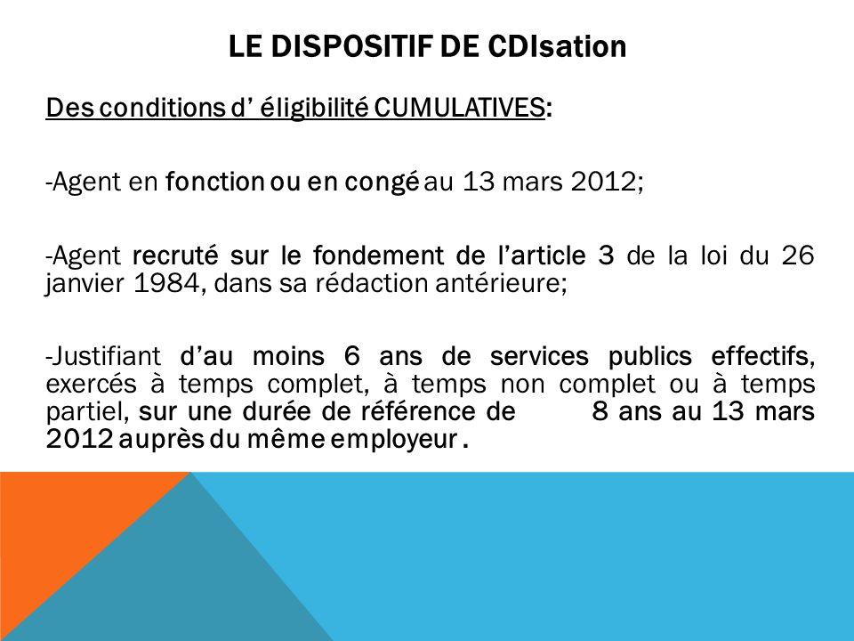 LE DISPOSITIF DE CDIsation Des conditions d éligibilité CUMULATIVES: -Agent en fonction ou en congé au 13 mars 2012; -Agent recruté sur le fondement d