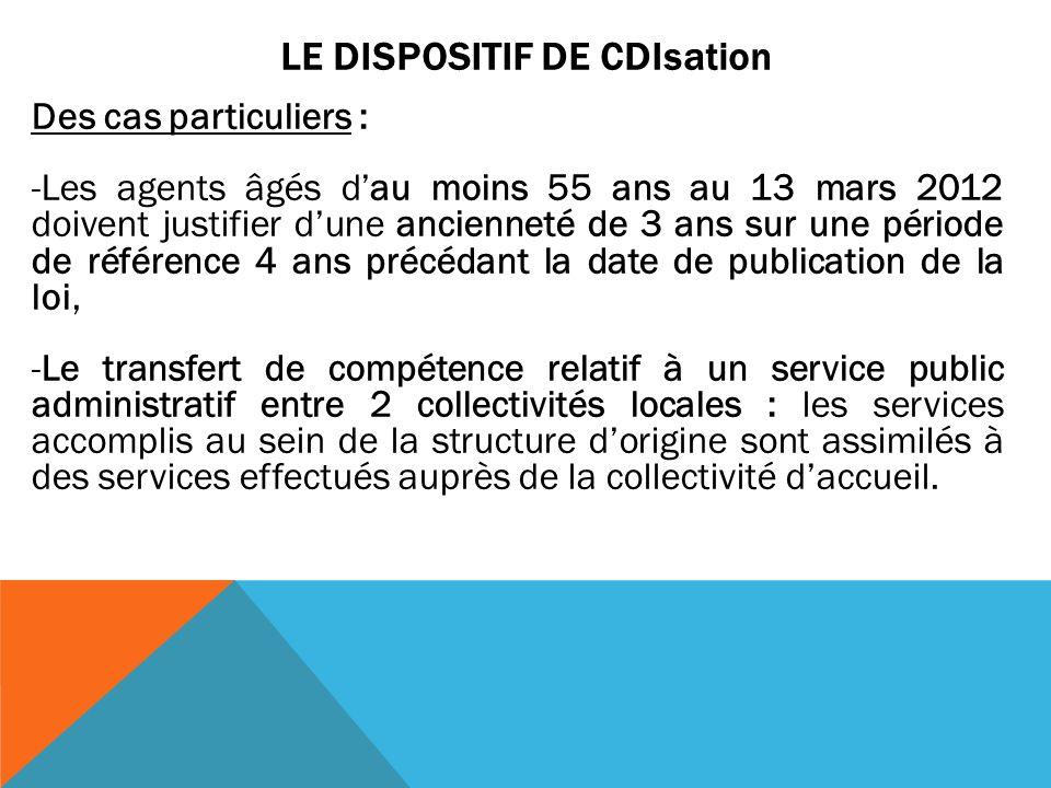 LE DISPOSITIF DE CDIsation Des cas particuliers : -Les agents âgés dau moins 55 ans au 13 mars 2012 doivent justifier dune ancienneté de 3 ans sur une