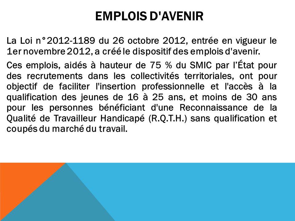 EMPLOIS D'AVENIR La Loi n°2012-1189 du 26 octobre 2012, entrée en vigueur le 1er novembre 2012, a créé le dispositif des emplois d'avenir. Ces emplois