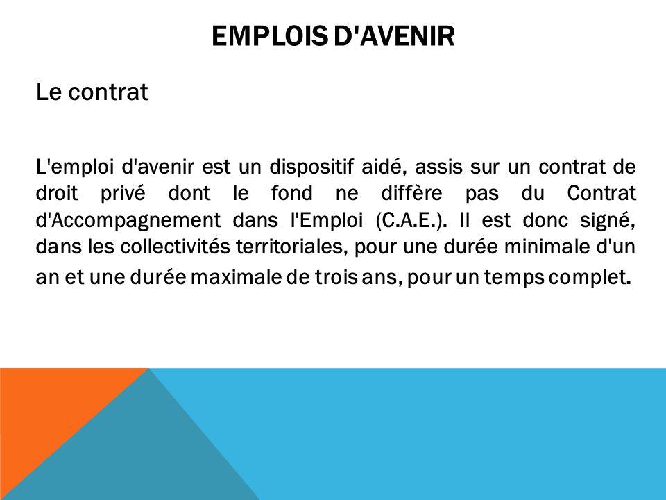 EMPLOIS D AVENIR Le contrat L emploi d avenir est un dispositif aidé, assis sur un contrat de droit privé dont le fond ne diffère pas du Contrat d Accompagnement dans l Emploi (C.A.E.).