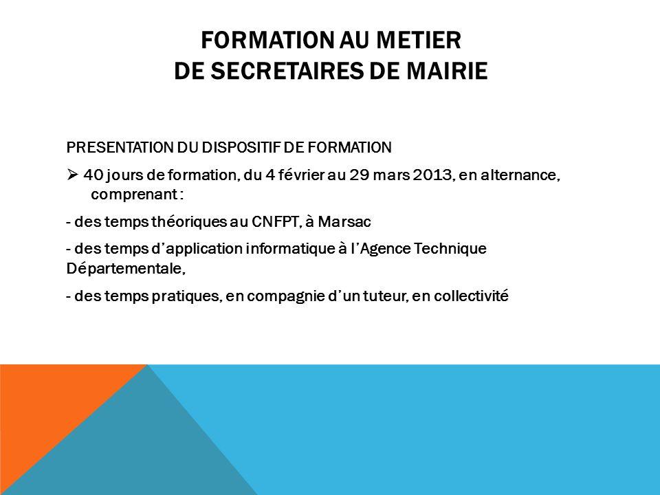 FORMATION AU METIER DE SECRETAIRES DE MAIRIE PRESENTATION DU DISPOSITIF DE FORMATION 40 jours de formation, du 4 février au 29 mars 2013, en alternanc
