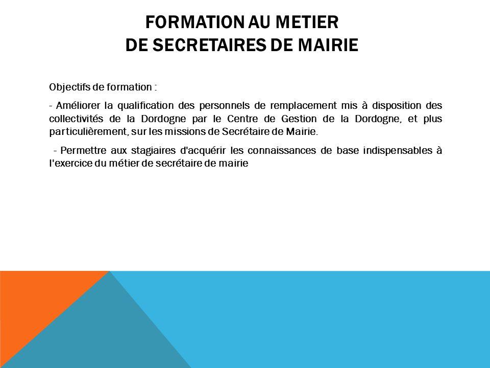 FORMATION AU METIER DE SECRETAIRES DE MAIRIE Objectifs de formation : - Améliorer la qualification des personnels de remplacement mis à disposition des collectivités de la Dordogne par le Centre de Gestion de la Dordogne, et plus particulièrement, sur les missions de Secrétaire de Mairie.
