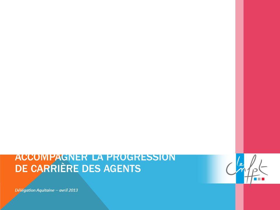 ACCOMPAGNER LA PROGRESSION DE CARRIÈRE DES AGENTS Délégation Aquitaine – avril 2013