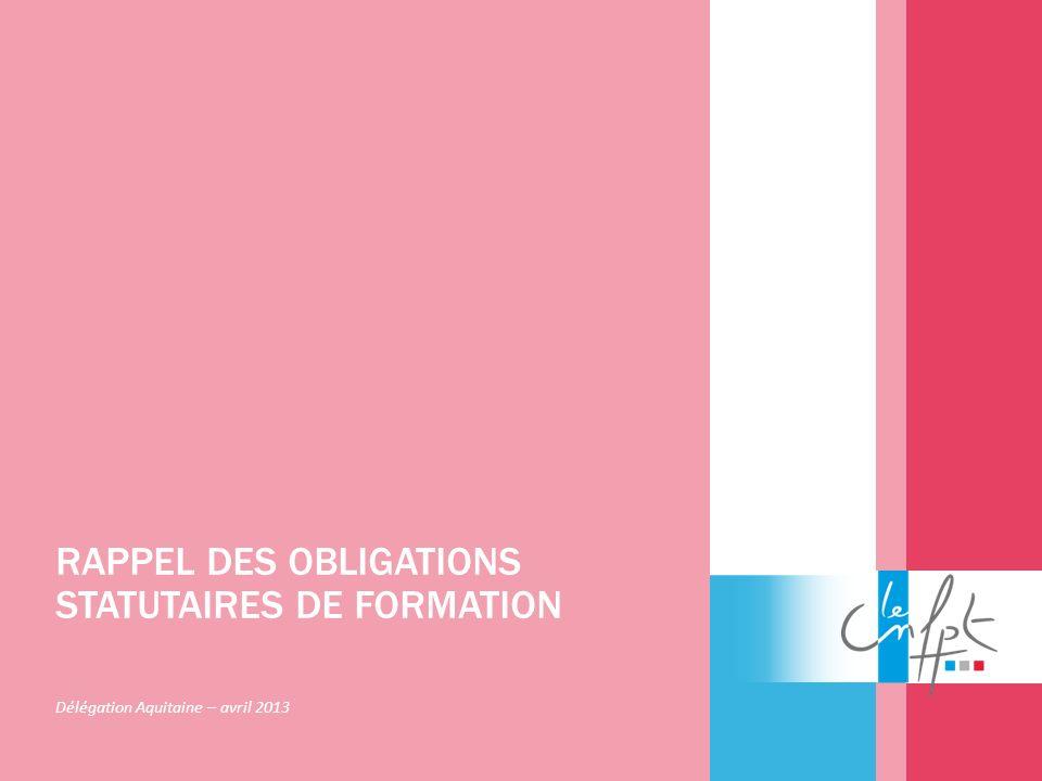 RAPPEL DES OBLIGATIONS STATUTAIRES DE FORMATION Délégation Aquitaine – avril 2013