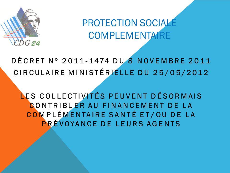 PROTECTION SOCIALE COMPLEMENTAIRE DÉCRET N° 2011-1474 DU 8 NOVEMBRE 2011 CIRCULAIRE MINISTÉRIELLE DU 25/05/2012 LES COLLECTIVITÉS PEUVENT DÉSORMAIS CONTRIBUER AU FINANCEMENT DE LA COMPLÉMENTAIRE SANTÉ ET/OU DE LA PRÉVOYANCE DE LEURS AGENTS