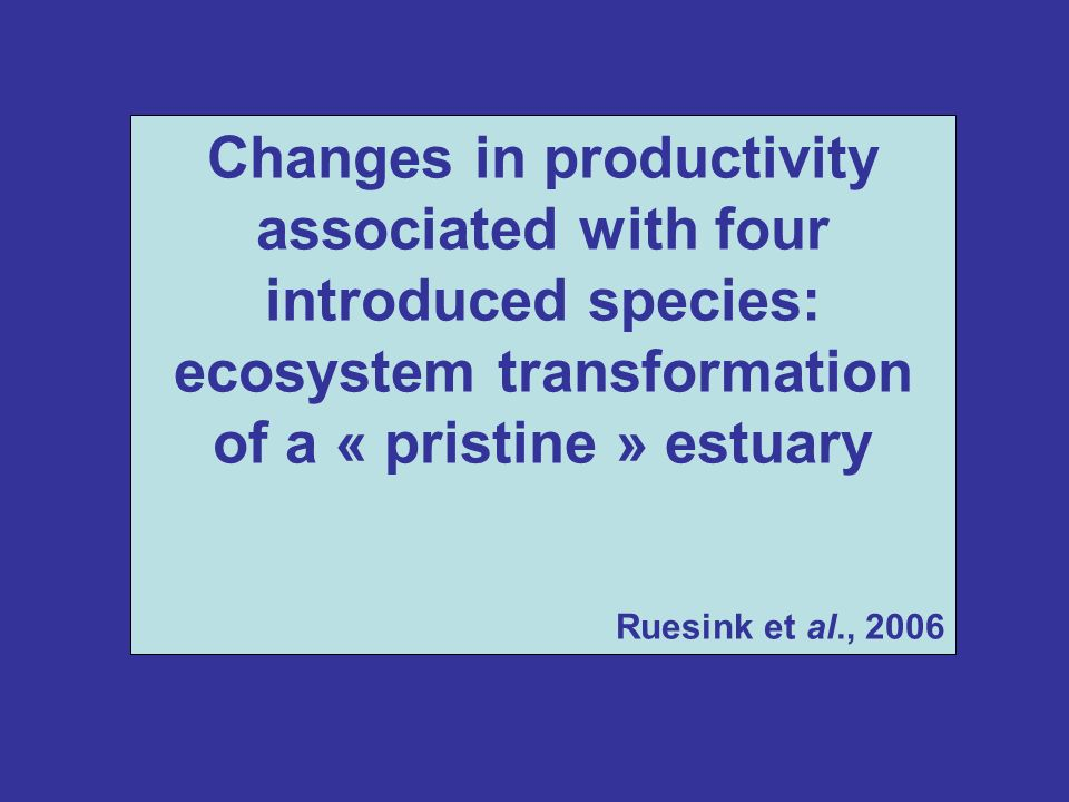 Changes in productivity associated with four introduced species: ecosystem transformation of a « pristine » estuary Ruesink et al., 2006