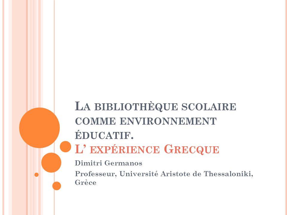 L A BIBLIOTHÈQUE SCOLAIRE COMME ENVIRONNEMENT ÉDUCATIF. L EXPÉRIENCE G RECQUE Dimitri Germanos Professeur, Université Aristote de Thessaloniki, Grèce