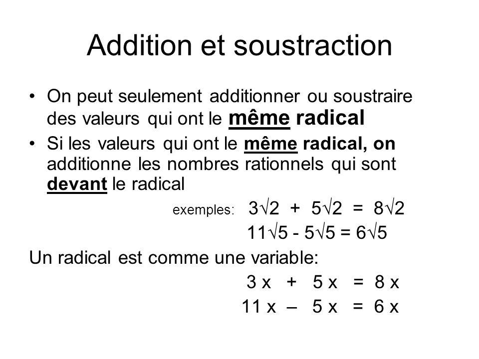 Addition et soustraction On peut seulement additionner ou soustraire des valeurs qui ont le même radical Si les valeurs qui ont le même radical, on additionne les nombres rationnels qui sont devant le radical exemples: 32 + 52 = 82 115 - 55 = 65 Un radical est comme une variable: 3 x + 5 x = 8 x 11 x – 5 x = 6 x