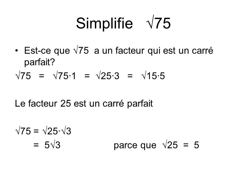 Simplifie 75 Est-ce que 75 a un facteur qui est un carré parfait? 75 = 75·1 = 25·3 = 15·5 Le facteur 25 est un carré parfait 75 = 25·3 = 53parce que 2