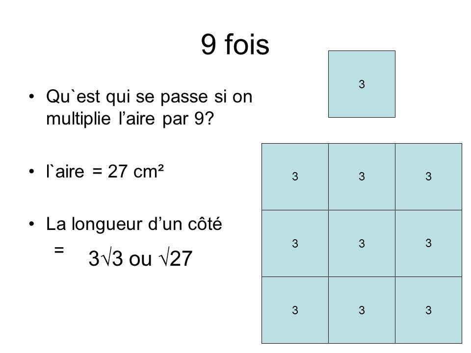 9 fois Qu`est qui se passe si on multiplie laire par 9? l`aire = 27 cm² La longueur dun côté = 33 ou 27 3 33 33 33 3 3 3