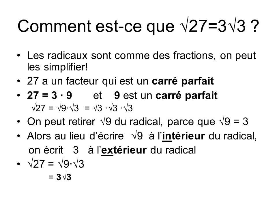 Comment est-ce que 27=33 ? Les radicaux sont comme des fractions, on peut les simplifier! 27 a un facteur qui est un carré parfait 27 = 3 · 9 et 9 est