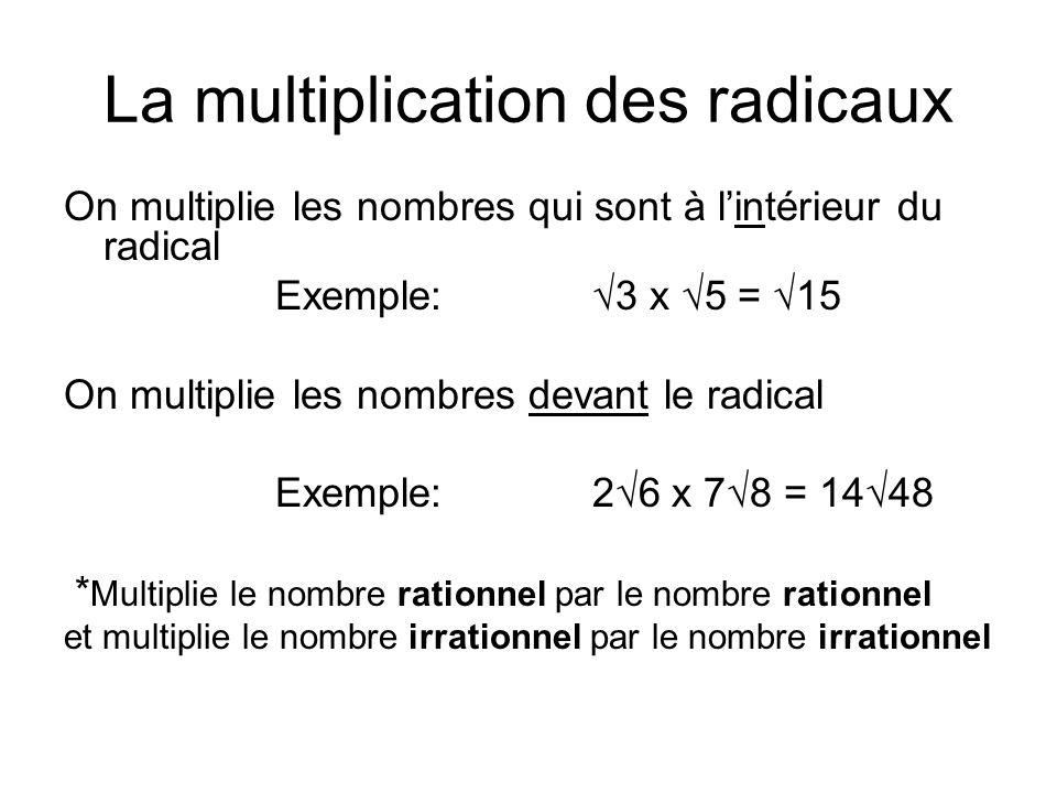 La multiplication des radicaux On multiplie les nombres qui sont à lintérieur du radical Exemple: 3 x 5 = 15 On multiplie les nombres devant le radical Exemple: 26 x 78 = 1448 * Multiplie le nombre rationnel par le nombre rationnel et multiplie le nombre irrationnel par le nombre irrationnel