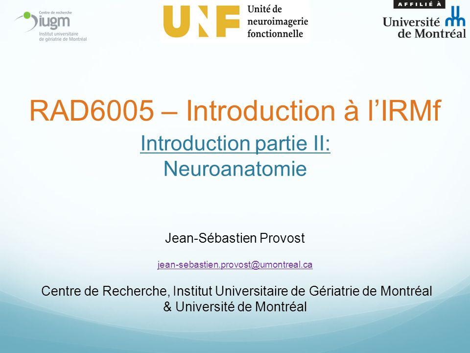 Introduction partie II: Neuroanatomie Jean-Sébastien Provost jean-sebastien.provost@umontreal.ca Centre de Recherche, Institut Universitaire de Gériatrie de Montréal & Université de Montréal RAD6005 – Introduction à lIRMf
