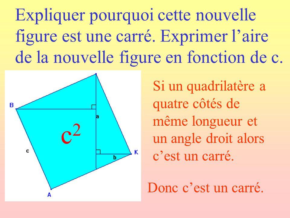 Expliquer pourquoi cette nouvelle figure est une carré. Exprimer laire de la nouvelle figure en fonction de c. Donc cest un carré. Si un quadrilatère