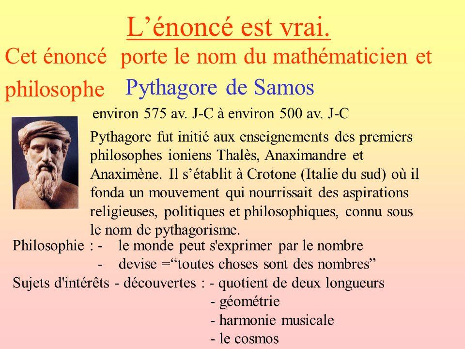 Lénoncé est vrai. Cet énoncé porte le nom du mathématicien et philosophe Pythagore de Samos environ 575 av. J-C à environ 500 av. J-C Pythagore fut in