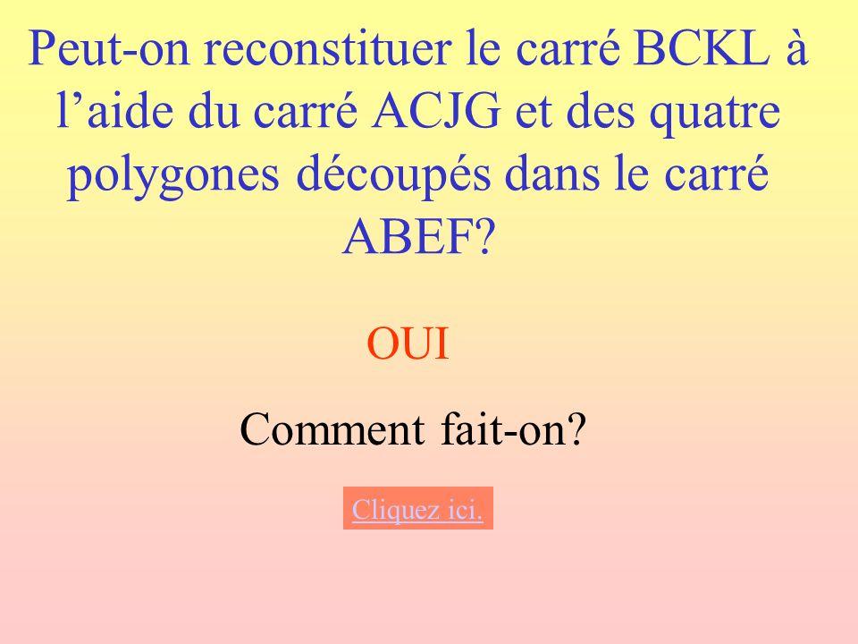 Peut-on reconstituer le carré BCKL à laide du carré ACJG et des quatre polygones découpés dans le carré ABEF? OUI Comment fait-on? Cliquez ici.