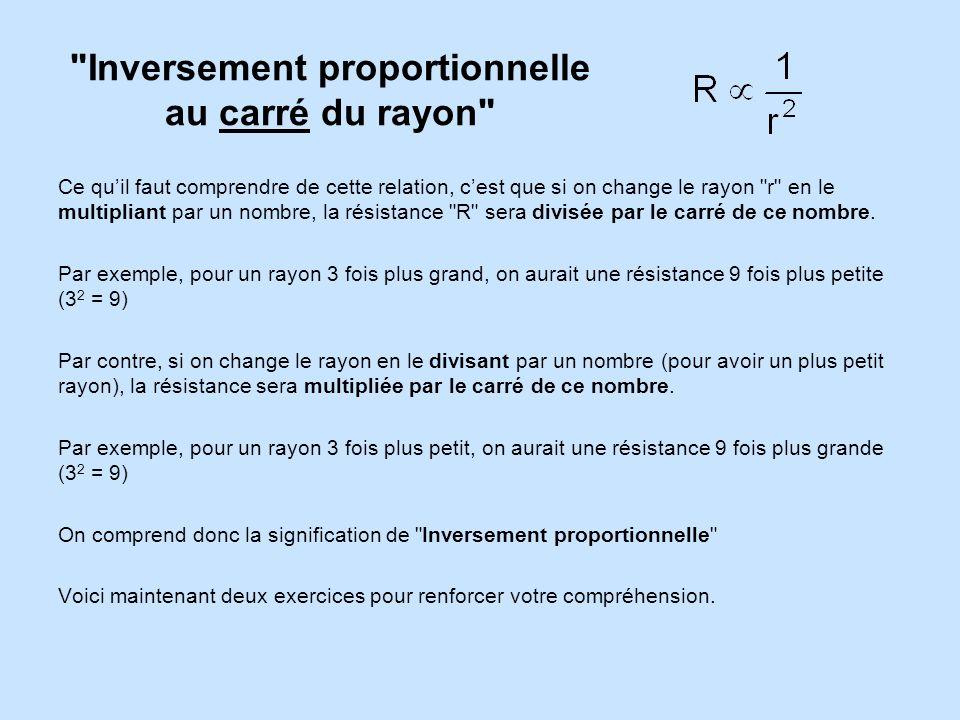 Inversement proportionnelle au carré du rayon Ce quil faut comprendre de cette relation, cest que si on change le rayon r en le multipliant par un nombre, la résistance R sera divisée par le carré de ce nombre.