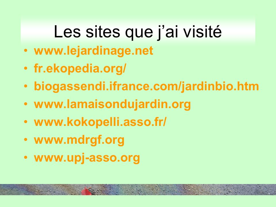 Les sites que jai visité www.lejardinage.net fr.ekopedia.org/ biogassendi.ifrance.com/jardinbio.htm www.lamaisondujardin.org www.kokopelli.asso.fr/ www.mdrgf.org www.upj-asso.org