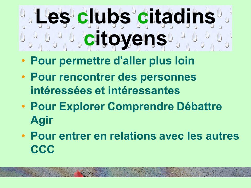 Les clubs citadins citoyens Pour permettre d aller plus loin Pour rencontrer des personnes intéressées et intéressantes Pour Explorer Comprendre Débattre Agir Pour entrer en relations avec les autres CCC