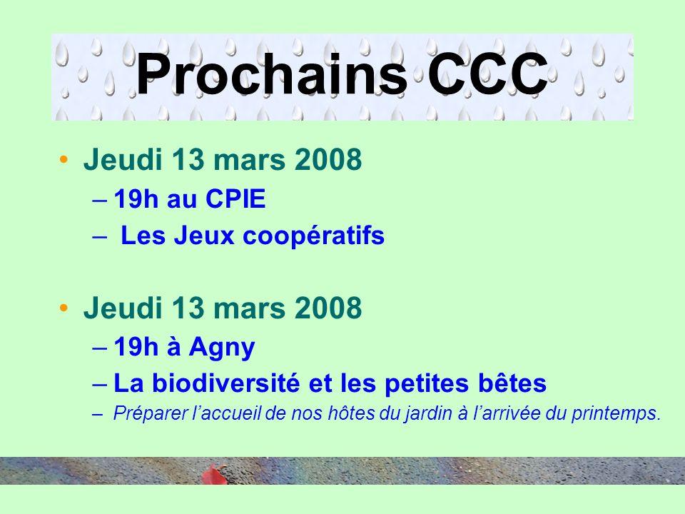 Prochains CCC Jeudi 13 mars 2008 –19h au CPIE – Les Jeux coopératifs Jeudi 13 mars 2008 –19h à Agny –La biodiversité et les petites bêtes –Préparer laccueil de nos hôtes du jardin à larrivée du printemps.
