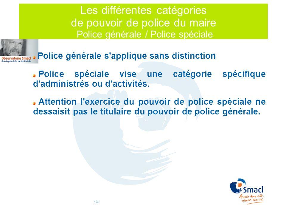 13 / Les différentes catégories de pouvoir de police du maire Police générale / Police spéciale Police générale s'applique sans distinction Police spé