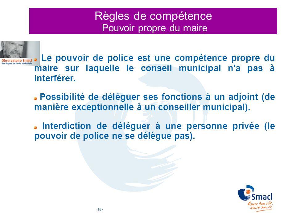 15 / Règles de compétence Pouvoir propre du maire Le pouvoir de police est une compétence propre du maire sur laquelle le conseil municipal n'a pas à