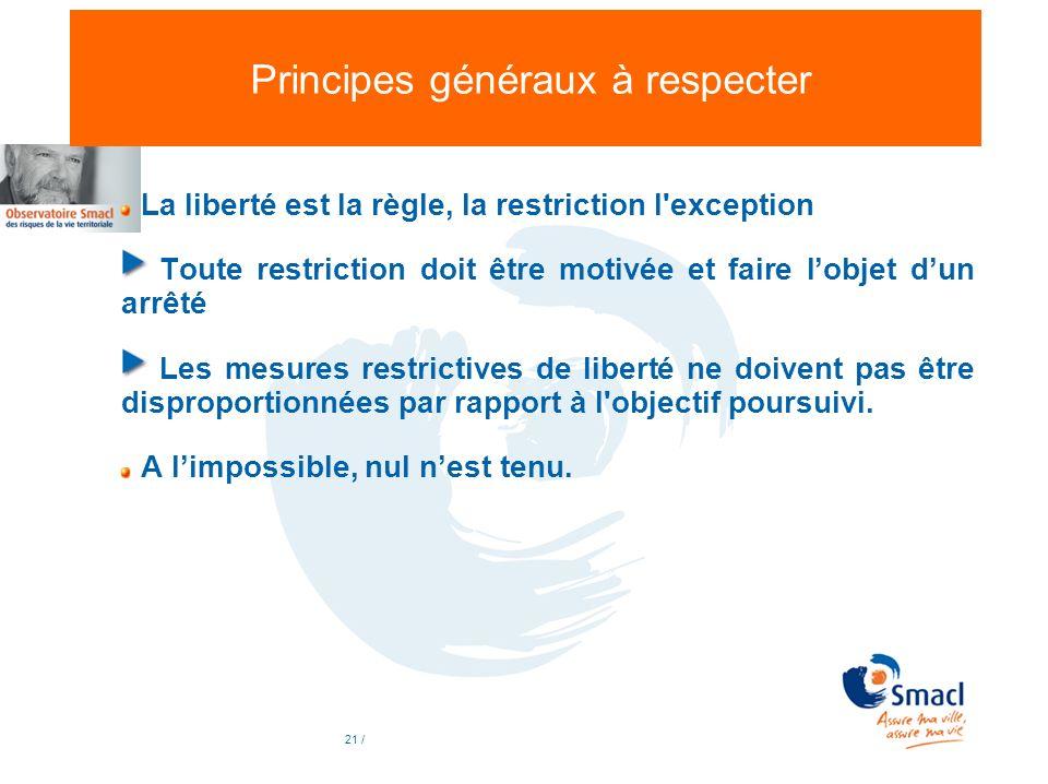 21 / Principes généraux à respecter La liberté est la règle, la restriction l'exception Toute restriction doit être motivée et faire lobjet dun arrêté
