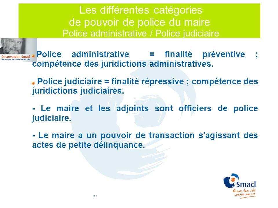 3 / Les différentes catégories de pouvoir de police du maire Police administrative / Police judiciaire Police administrative = finalité préventive ; c